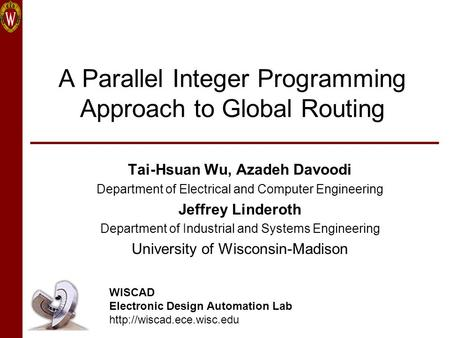 A Parallel Integer Programming Approach to Global Routing Tai-Hsuan Wu, Azadeh Davoodi Department of Electrical and Computer Engineering Jeffrey Linderoth.