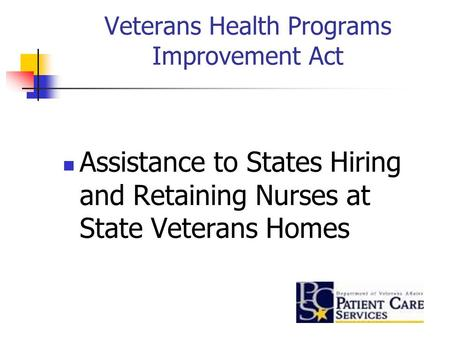 Veterans Health Programs Improvement Act Assistance to States Hiring and Retaining Nurses at State Veterans Homes.
