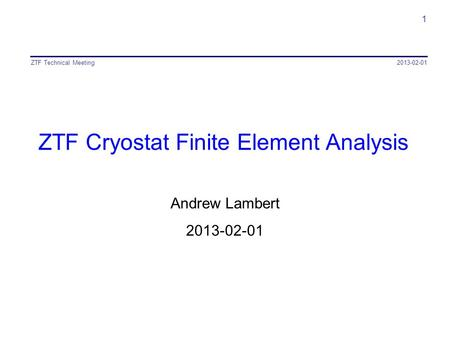 ZTF Cryostat Finite Element Analysis Andrew Lambert 2013-02-01 ZTF Technical Meeting 1.