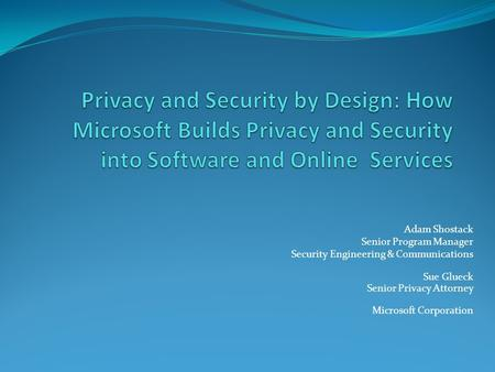 Adam Shostack Senior Program Manager Security Engineering & Communications Sue Glueck Senior Privacy Attorney Microsoft Corporation.