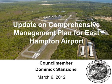 1 Update on Comprehensive Management Plan for East Hampton Airport Councilmember Dominick Stanzione March 6, 2012.