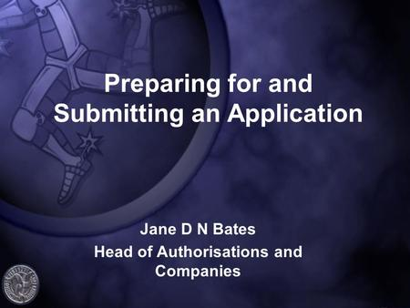 Preparing for and Submitting an Application Jane D N Bates Head of Authorisations and Companies.
