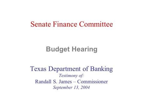 Senate Finance Committee Budget Hearing Texas Department of Banking Testimony of: Randall S. James – Commissioner September 13, 2004.