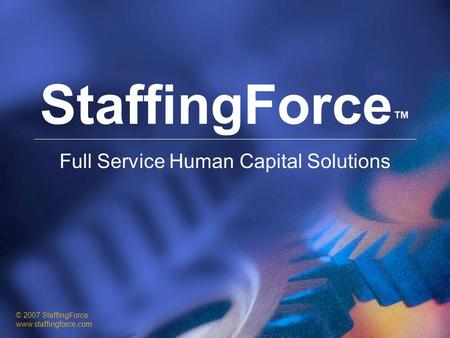 StaffingForce ™ Full Service Human Capital Solutions © 2007 StaffingForce www.staffingforce.com.