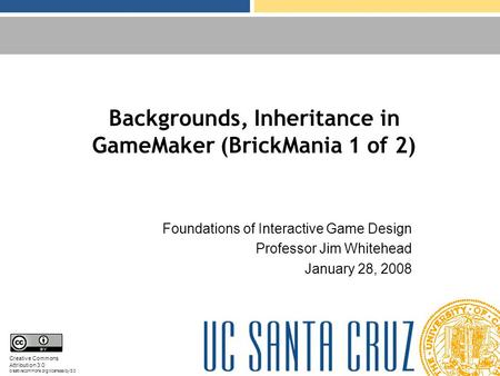 Backgrounds, Inheritance in GameMaker (BrickMania 1 of 2) Foundations of Interactive Game Design Professor Jim Whitehead January 28, 2008 Creative Commons.