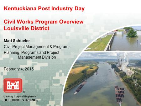 US Army Corps of Engineers BUILDING STRONG ® Kentuckiana Post Industry Day Civil Works Program Overview Louisville District Matt Schueler Civil Project.