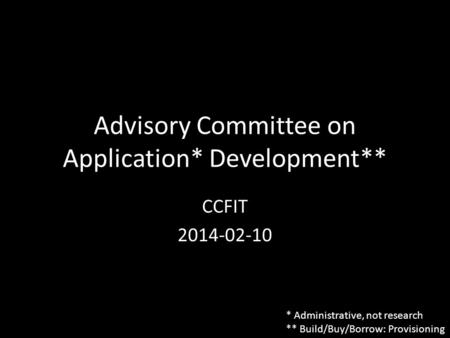 Advisory Committee on Application* Development** CCFIT 2014-02-10 * Administrative, not research ** Build/Buy/Borrow: Provisioning.