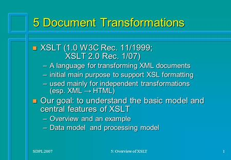 SDPL 20075: Overview of XSLT1 5 Document Transformations n XSLT (1.0 W3C Rec. 11/1999; XSLT 2.0 Rec. 1/07) –A language for transforming XML documents –initial.