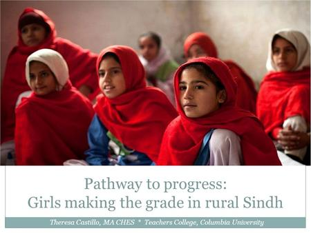 Pathway to progress: Girls making the grade in rural Sindh Theresa Castillo, MA CHES * Teachers College, Columbia University.