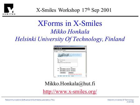 Helsinki University Of Technology X-Smiles Telecommunications Software and Multimedia Laboratory (TML) XForms in X-Smiles Mikko Honkala Helsinki University.
