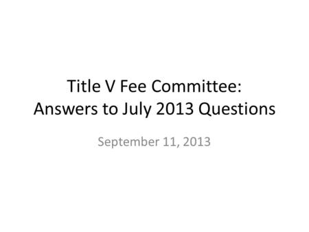 Title V Fee Committee: Answers to July 2013 Questions September 11, 2013.