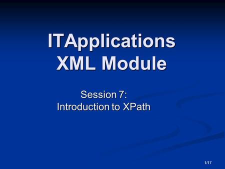 1/17 ITApplications XML Module Session 7: Introduction to XPath.