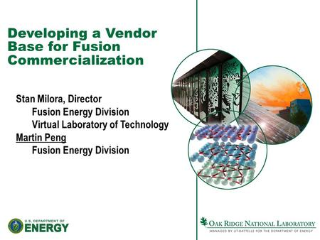 Developing a Vendor Base for Fusion Commercialization Stan Milora, Director Fusion Energy Division Virtual Laboratory of Technology Martin Peng Fusion.