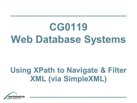 CG0119 Web Database Systems Using XPath to Navigate & Filter XML (via SimpleXML)‏