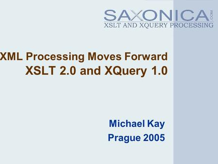 XML Processing Moves Forward XSLT 2.0 and XQuery 1.0 Michael Kay Prague 2005.