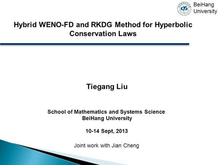 Hybrid WENO-FD and RKDG Method for Hyperbolic Conservation Laws Tiegang Liu School of Mathematics and Systems Science BeiHang University 10-14 Sept, 2013.