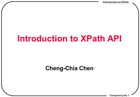 Introduction to XPath Transparency No. 1 Introduction to XPath API Cheng-Chia Chen.