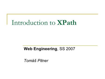 Introduction to XPath Web Engineering, SS 2007 Tomáš Pitner.