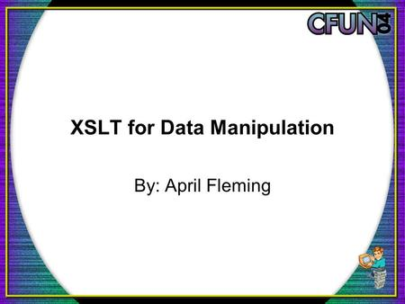 XSLT for Data Manipulation By: April Fleming. What We Will Cover The What, Why, When, and How of XSLT What tools you will need to get started A sample.