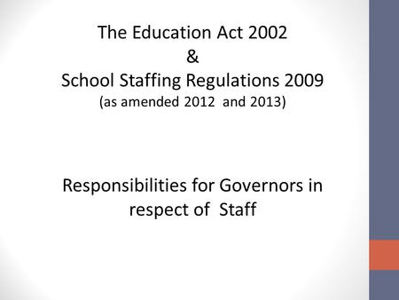The Education Act 2002 & School Staffing Regulations 2009 (as amended 2012 and 2013) Responsibilities for Governors in respect of Staff.