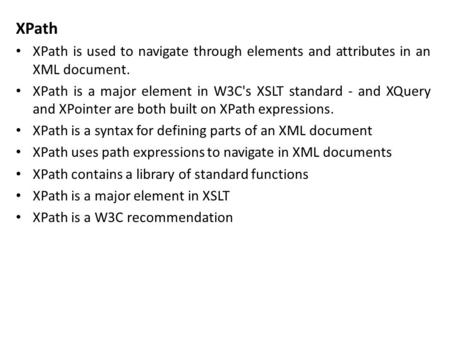 XPath XPath is used to navigate through elements and attributes in an XML document. XPath is a major element in W3C's XSLT standard - and XQuery and XPointer.