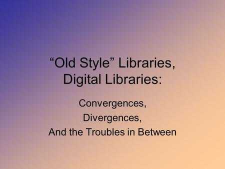 """Old Style"" Libraries, Digital Libraries: Convergences, Divergences, And the Troubles in Between."