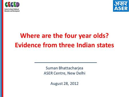 Where are the four year olds? Evidence from three Indian states Suman Bhattacharjea ASER Centre, New Delhi August 28, 2012.