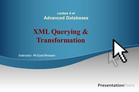 Lecture 6 of Advanced Databases XML Querying & Transformation Instructor: Mr.Eyad Almassri.