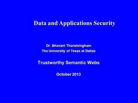 Dr. Bhavani Thuraisingham The University of Texas at Dallas Trustworthy Semantic Webs October 2013 Data and Applications Security.
