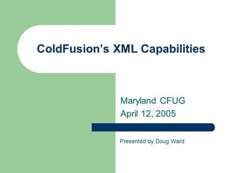 ColdFusion's XML Capabilities Maryland CFUG April 12, 2005 Presented by Doug Ward.