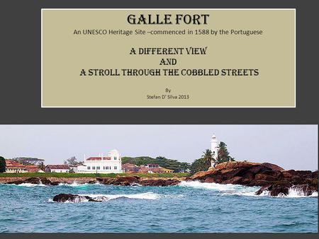 Galle fort An UNESCO Heritage Site –commenced in 1588 by the Portuguese a different view AND a stroll through the cobbled streets By Stefan D' Silva 2013.