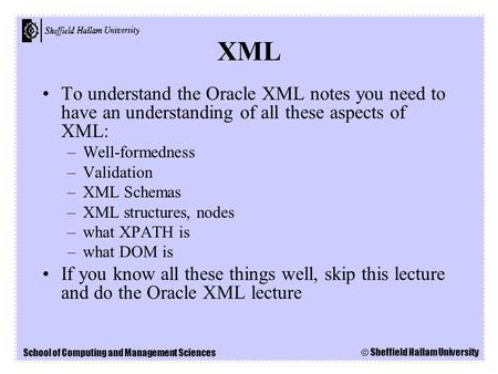 School of Computing and Management Sciences © Sheffield Hallam University To understand the Oracle XML notes you need to have an understanding of all these.