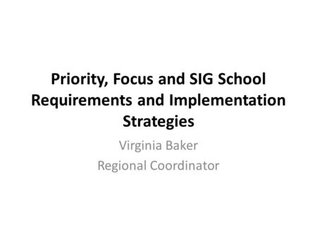 Priority, Focus and SIG School Requirements and Implementation Strategies Virginia Baker Regional Coordinator.