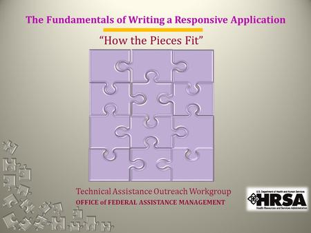 "The Fundamentals of Writing a Responsive Application ""How the Pieces Fit"" Technical Assistance Outreach Workgroup OFFICE of FEDERAL ASSISTANCE MANAGEMENT."