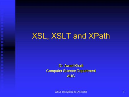 XSLT and XPath, by Dr. Khalil1 XSL, XSLT and XPath Dr. Awad Khalil Computer Science Department AUC.