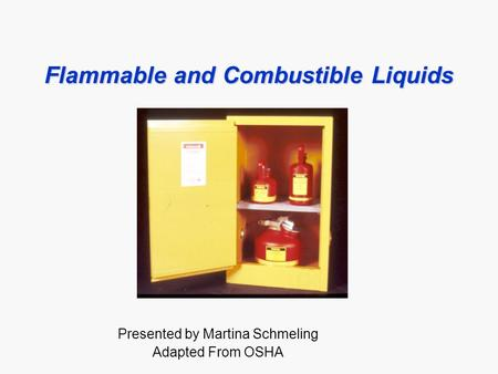 Flammable and Combustible Liquids Presented by Martina Schmeling Adapted From OSHA.
