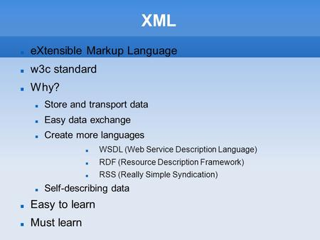 XML eXtensible Markup Language w3c standard Why? Store and transport data Easy data exchange Create more languages WSDL (Web Service Description Language)