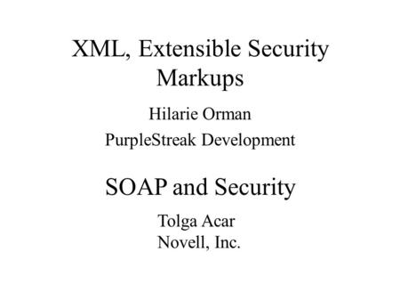 XML, Extensible Security Markups Hilarie Orman PurpleStreak Development Tolga Acar Novell, Inc. SOAP and Security.