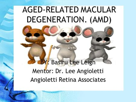 AGED-RELATED MACULAR DEGENERATION. (AMD) BY: Basiru Lee Leigh Mentor: Dr. Lee Angioletti Angioletti Retina Associates.