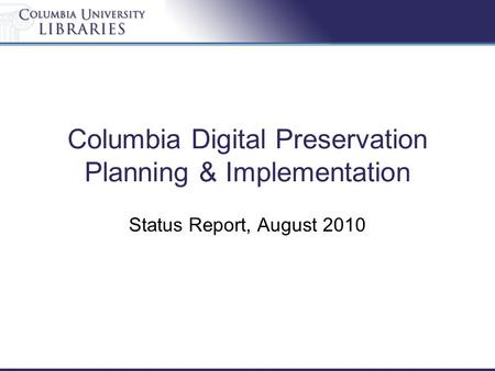 Columbia Digital Preservation Planning & Implementation Status Report, August 2010.