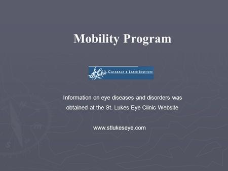 Mobility Program Information on eye diseases and disorders was obtained at the St. Lukes Eye Clinic Website www.stlukeseye.com.