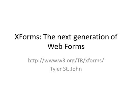 XForms: The next generation of Web Forms  Tyler St. John.