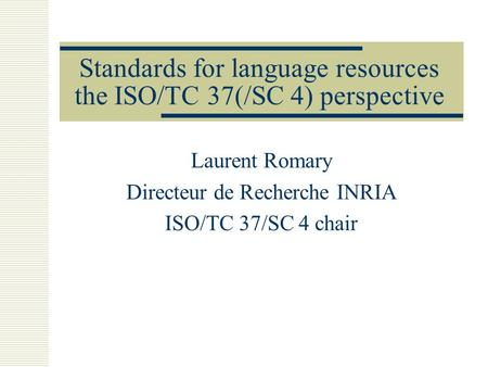 Standards for language resources the ISO/TC 37(/SC 4) perspective Laurent Romary Directeur de Recherche INRIA ISO/TC 37/SC 4 chair.