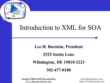 Another PillowTalk Presentation  2004 Dynamic Systems, Inc.  Introduction to XML for SOA Lee H. Burstein,