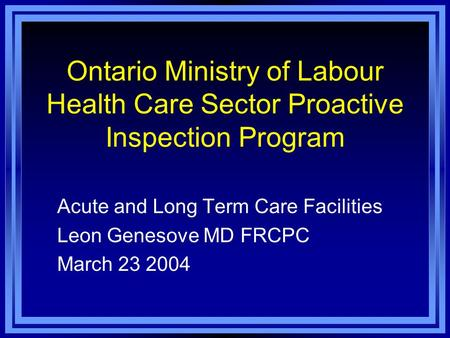 Ontario Ministry of Labour Health Care Sector Proactive Inspection Program Acute and Long Term Care Facilities Leon Genesove MD FRCPC March 23 2004.
