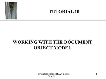 XP New Perspectives on XML, 2 nd Edition Tutorial 10 1 WORKING WITH THE DOCUMENT OBJECT MODEL TUTORIAL 10.
