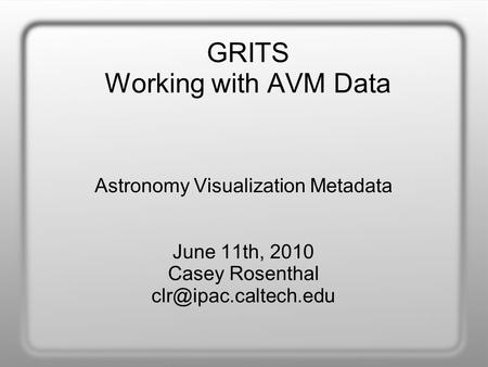 GRITS Working with AVM Data Astronomy Visualization Metadata June 11th, 2010 Casey Rosenthal