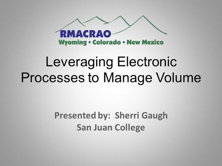 Leveraging Electronic Processes to Manage Volume Presented by: Sherri Gaugh San Juan College.