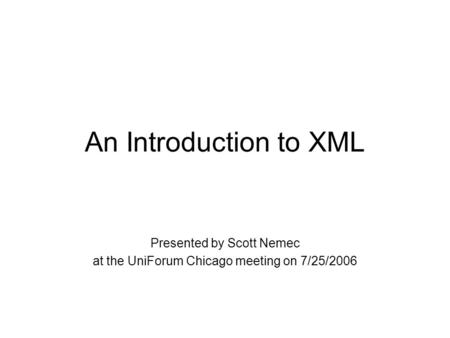 An Introduction to XML Presented by Scott Nemec at the UniForum Chicago meeting on 7/25/2006.