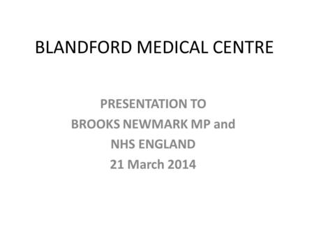 BLANDFORD MEDICAL CENTRE PRESENTATION TO BROOKS NEWMARK MP and NHS ENGLAND 21 March 2014.